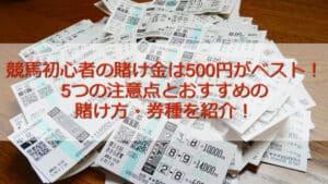 競馬初心者の賭け金は500円がベスト!5つの注意点とおすすめの賭け方・券種を紹介!